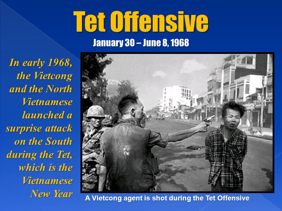 Tet Offensive January 30 – June 8, 1968 In early 1968, the Vietcong and the North Vietnamese launched a surprise attack on the South during the Tet, which is the Vietnamese New Year A Vietcong agent is shot during the Tet Offensive