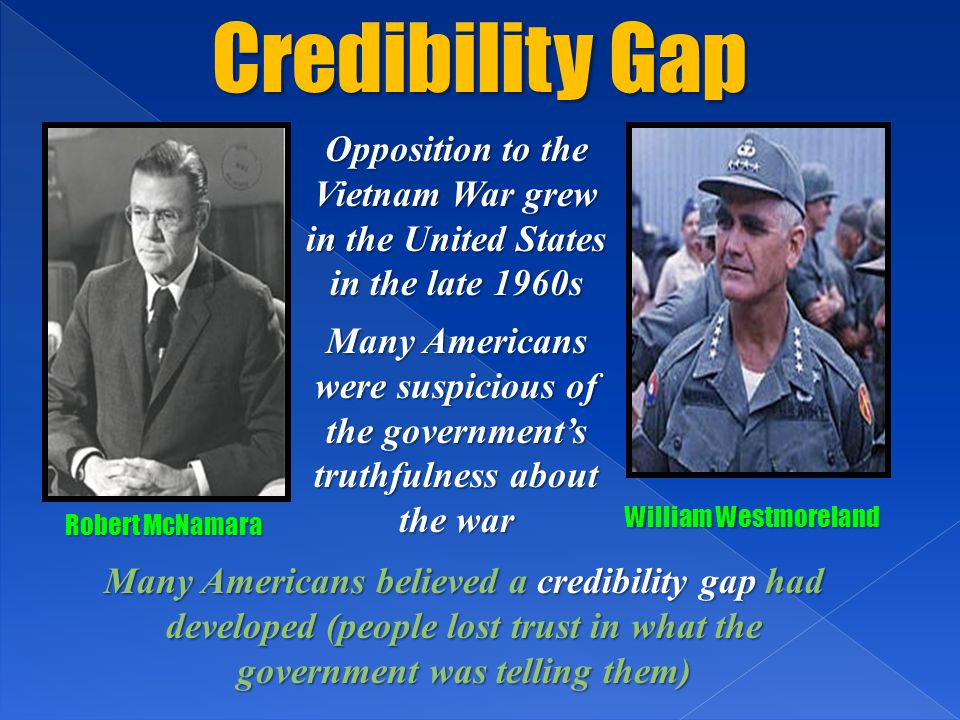 Credibility Gap William Westmoreland Robert McNamara Opposition to the Vietnam War grew in the United States in the late 1960s Many Americans were suspicious of the government's truthfulness about the war Many Americans believed a credibility gap had developed (people lost trust in what the government was telling them)