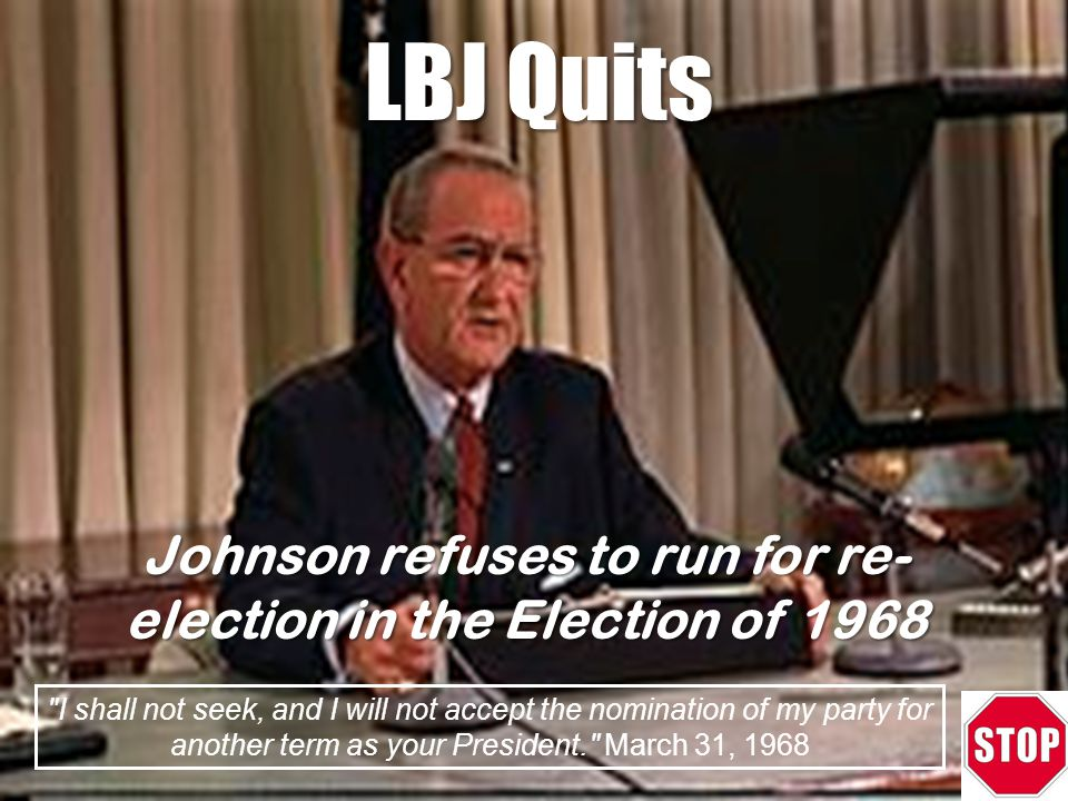 LBJ Quits I shall not seek, and I will not accept the nomination of my party for another term as your President. March 31, 1968 Johnson refuses to run for re- election in the Election of 1968