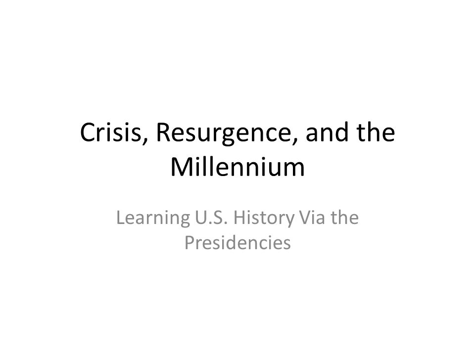 Crisis, Resurgence, and the Millennium Learning U.S. History Via the Presidencies