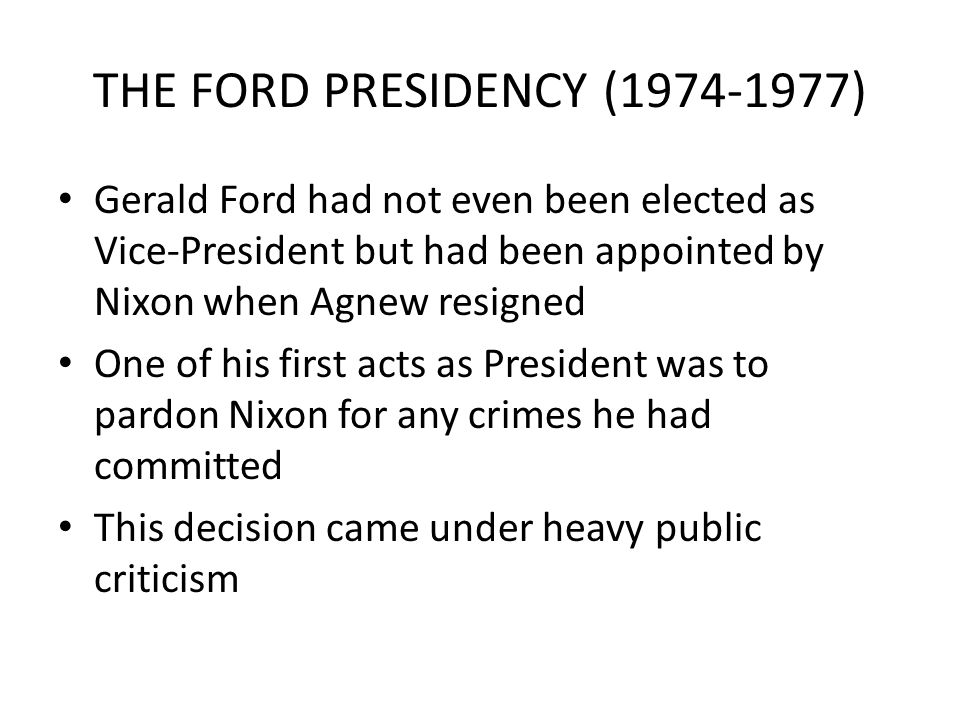 THE FORD PRESIDENCY (1974-1977) Gerald Ford had not even been elected as Vice-President but had been appointed by Nixon when Agnew resigned One of his