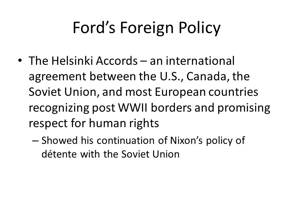 Ford's Foreign Policy The Helsinki Accords – an international agreement between the U.S., Canada, the Soviet Union, and most European countries recogn