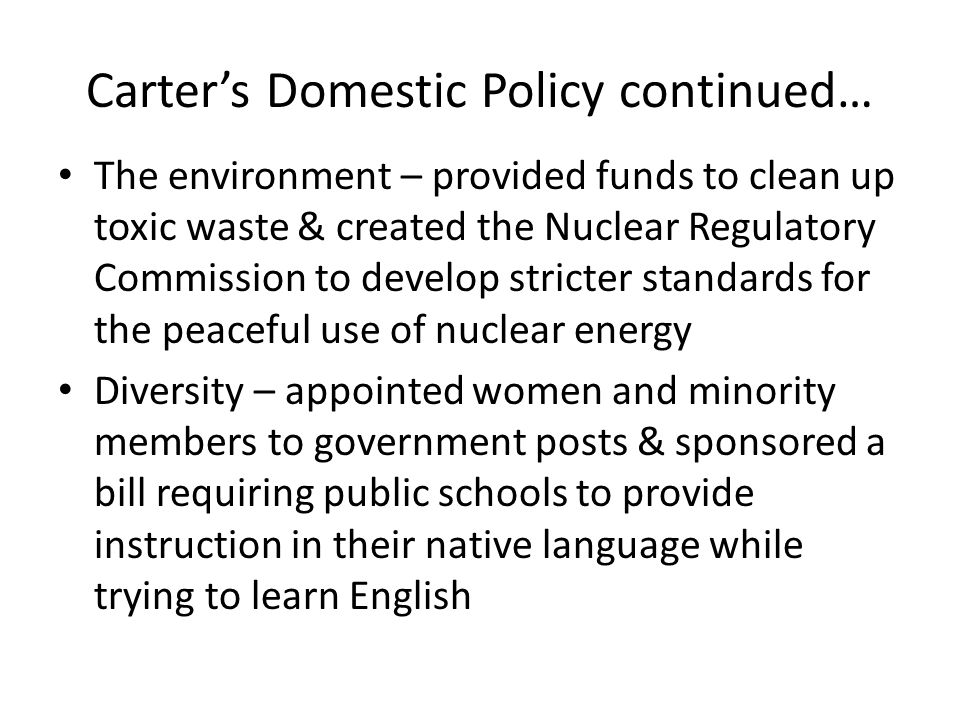 Carter's Domestic Policy continued… The environment – provided funds to clean up toxic waste & created the Nuclear Regulatory Commission to develop st