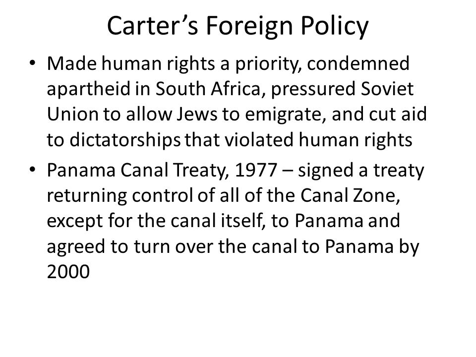 Carter's Foreign Policy Made human rights a priority, condemned apartheid in South Africa, pressured Soviet Union to allow Jews to emigrate, and cut a