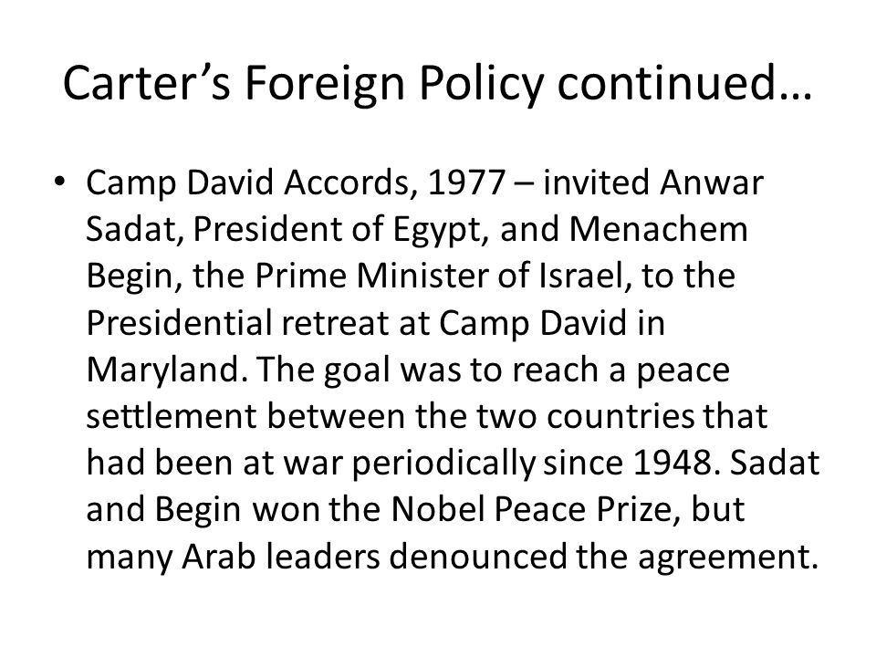 Carter's Foreign Policy continued… Camp David Accords, 1977 – invited Anwar Sadat, President of Egypt, and Menachem Begin, the Prime Minister of Israe