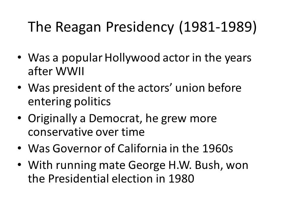 The Reagan Presidency (1981-1989) Was a popular Hollywood actor in the years after WWII Was president of the actors' union before entering politics Or