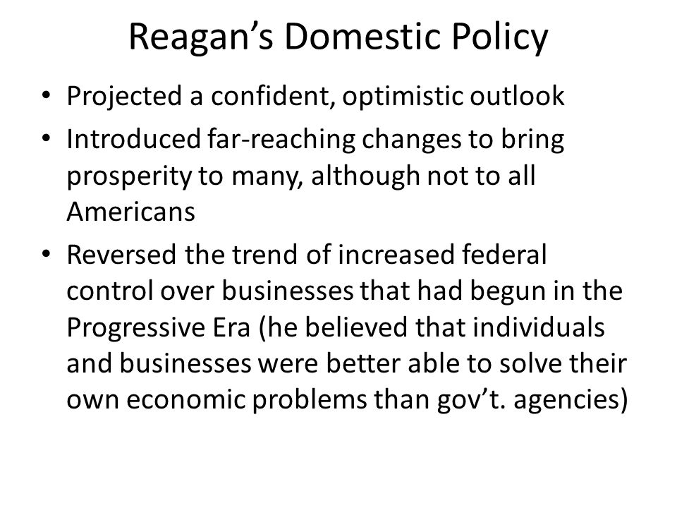 Reagan's Domestic Policy Projected a confident, optimistic outlook Introduced far-reaching changes to bring prosperity to many, although not to all Am