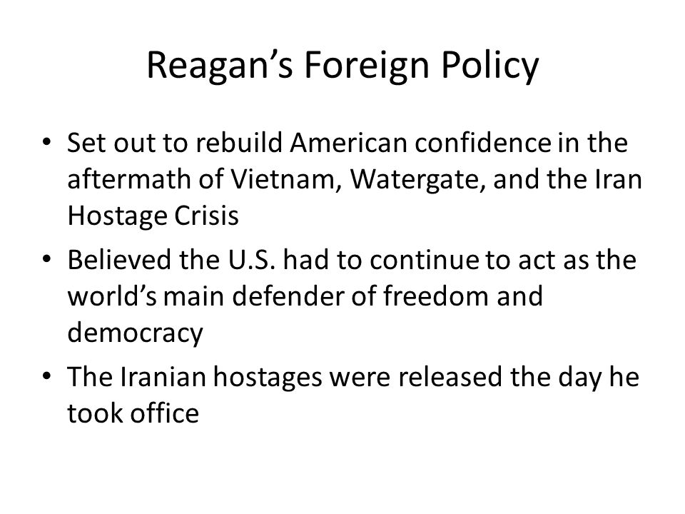 Reagan's Foreign Policy Set out to rebuild American confidence in the aftermath of Vietnam, Watergate, and the Iran Hostage Crisis Believed the U.S. h