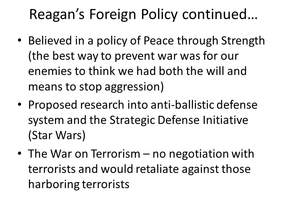 Reagan's Foreign Policy continued… Believed in a policy of Peace through Strength (the best way to prevent war was for our enemies to think we had bot