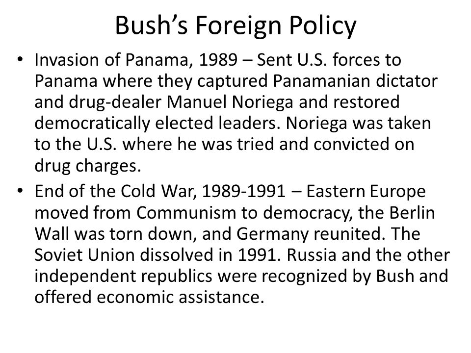 Bush's Foreign Policy Invasion of Panama, 1989 – Sent U.S. forces to Panama where they captured Panamanian dictator and drug-dealer Manuel Noriega and