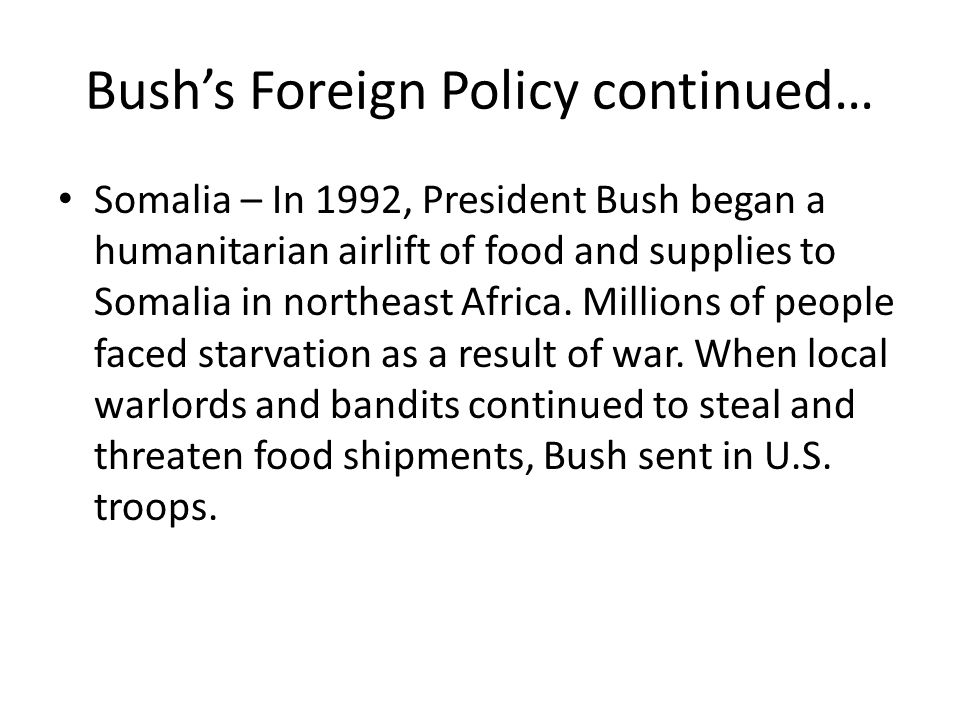 Bush's Foreign Policy continued… Somalia – In 1992, President Bush began a humanitarian airlift of food and supplies to Somalia in northeast Africa. M