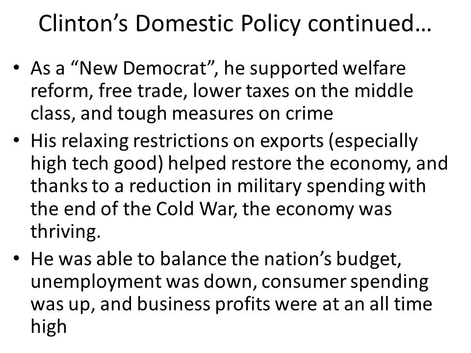 """Clinton's Domestic Policy continued… As a """"New Democrat"""", he supported welfare reform, free trade, lower taxes on the middle class, and tough measures"""