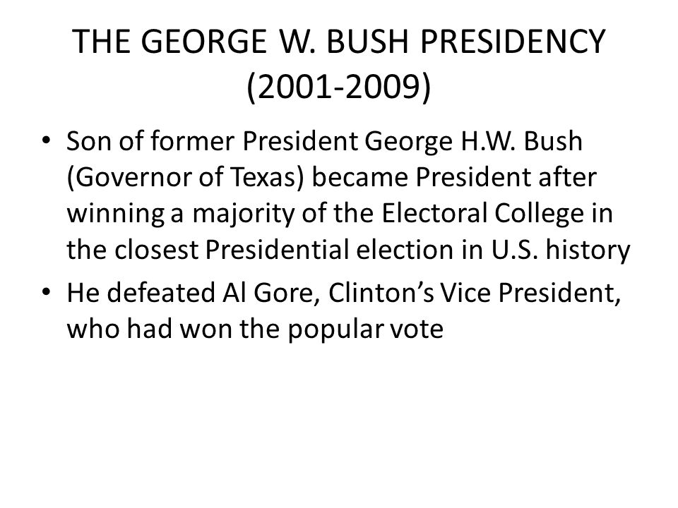 THE GEORGE W. BUSH PRESIDENCY (2001-2009) Son of former President George H.W. Bush (Governor of Texas) became President after winning a majority of th