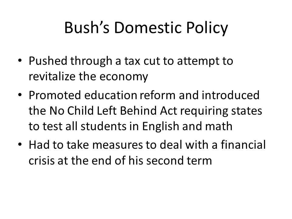 Bush's Domestic Policy Pushed through a tax cut to attempt to revitalize the economy Promoted education reform and introduced the No Child Left Behind