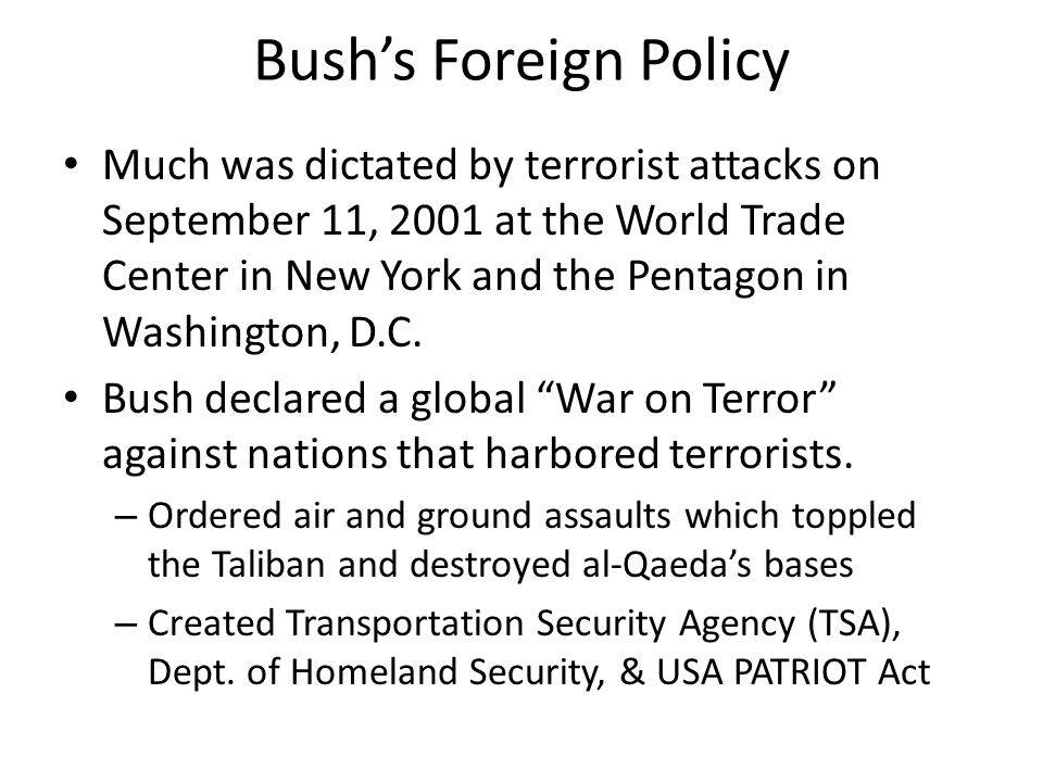 Bush's Foreign Policy Much was dictated by terrorist attacks on September 11, 2001 at the World Trade Center in New York and the Pentagon in Washingto