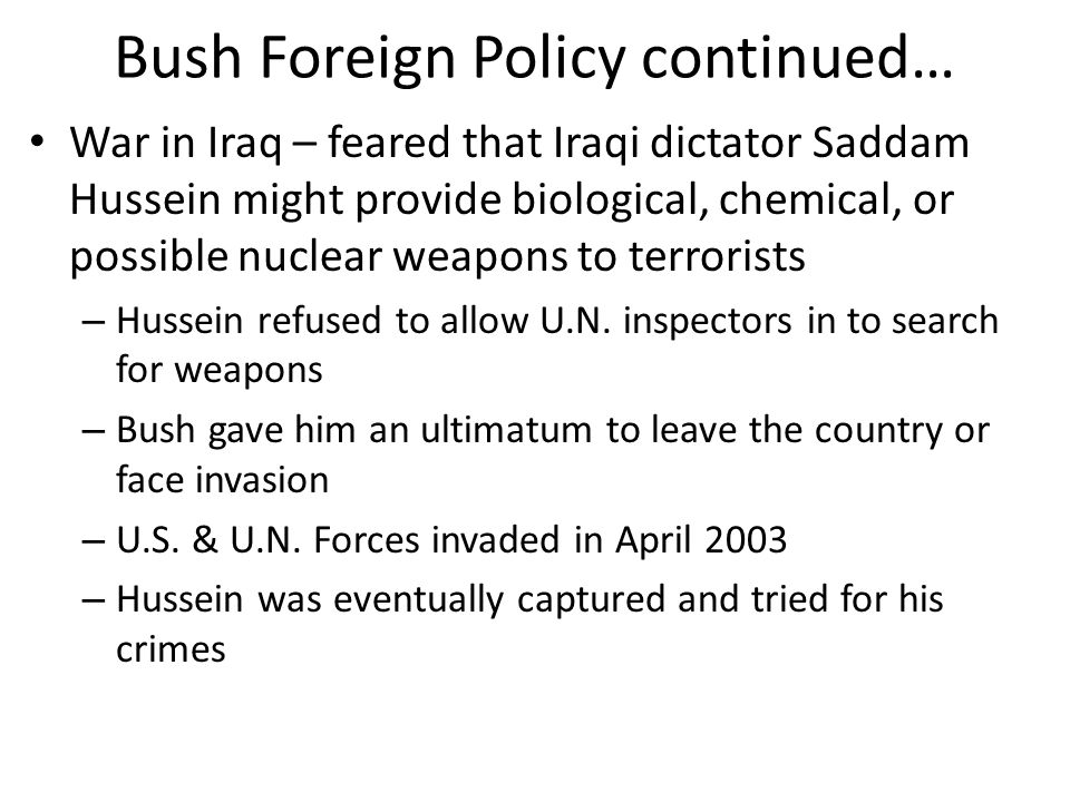 Bush Foreign Policy continued… War in Iraq – feared that Iraqi dictator Saddam Hussein might provide biological, chemical, or possible nuclear weapons