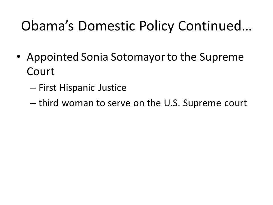 Obama's Domestic Policy Continued… Appointed Sonia Sotomayor to the Supreme Court – First Hispanic Justice – third woman to serve on the U.S. Supreme