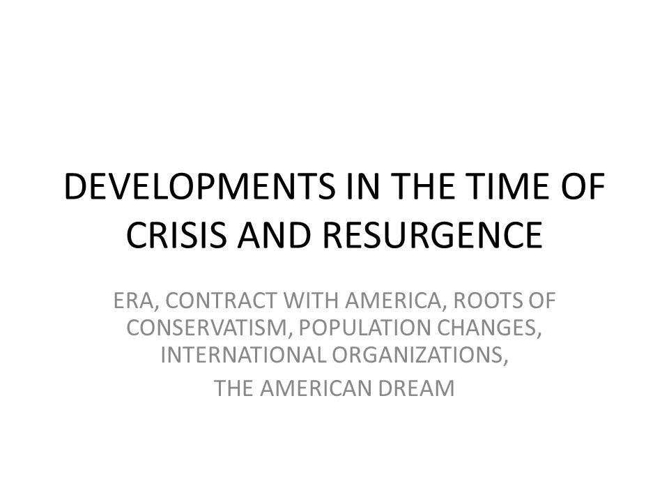 DEVELOPMENTS IN THE TIME OF CRISIS AND RESURGENCE ERA, CONTRACT WITH AMERICA, ROOTS OF CONSERVATISM, POPULATION CHANGES, INTERNATIONAL ORGANIZATIONS,