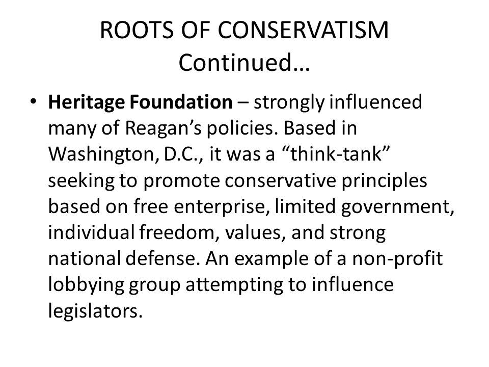 """ROOTS OF CONSERVATISM Continued… Heritage Foundation – strongly influenced many of Reagan's policies. Based in Washington, D.C., it was a """"think-tank"""""""