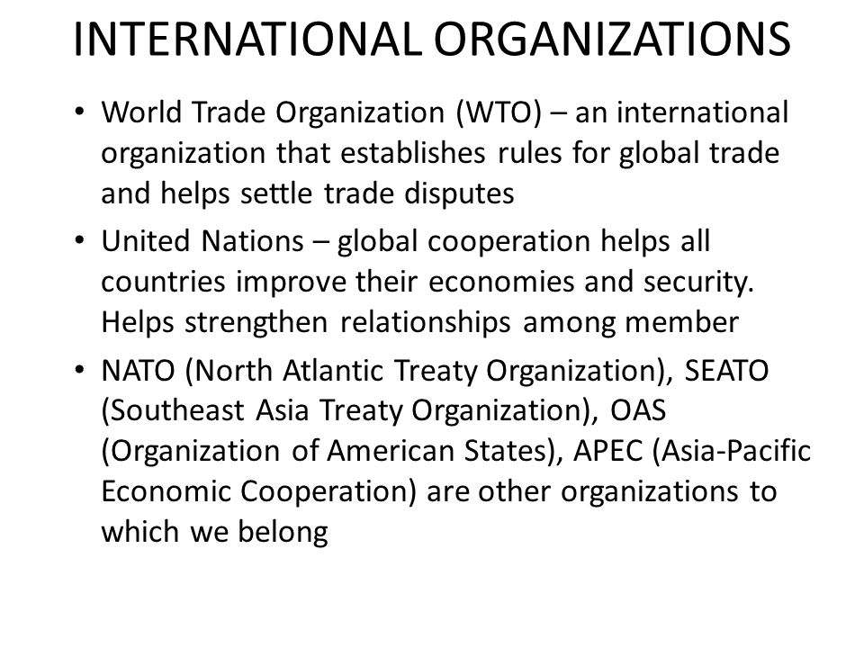 INTERNATIONAL ORGANIZATIONS World Trade Organization (WTO) – an international organization that establishes rules for global trade and helps settle tr