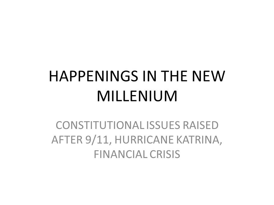 HAPPENINGS IN THE NEW MILLENIUM CONSTITUTIONAL ISSUES RAISED AFTER 9/11, HURRICANE KATRINA, FINANCIAL CRISIS