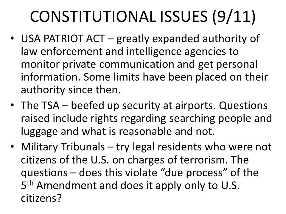 CONSTITUTIONAL ISSUES (9/11) USA PATRIOT ACT – greatly expanded authority of law enforcement and intelligence agencies to monitor private communicatio