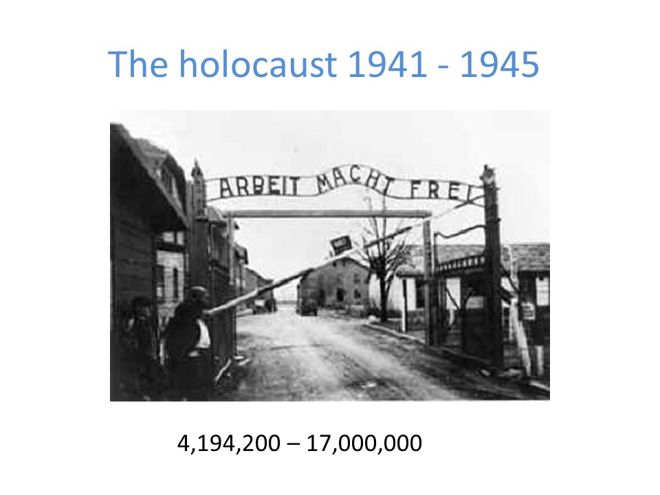 The holocaust 1941 - 1945 4,194,200 – 17,000,000