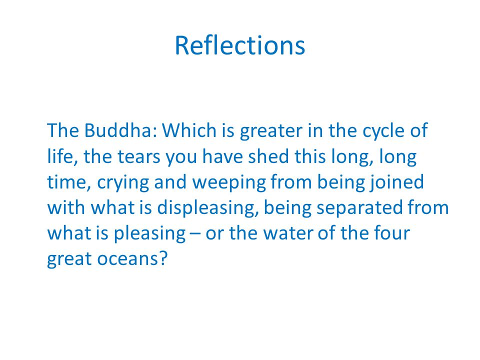 Reflections The Buddha: Which is greater in the cycle of life, the tears you have shed this long, long time, crying and weeping from being joined with what is displeasing, being separated from what is pleasing – or the water of the four great oceans