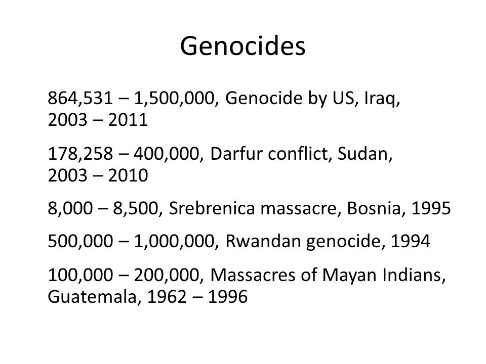 Genocides 864,531 – 1,500,000, Genocide by US, Iraq, 2003 – 2011 178,258 – 400,000, Darfur conflict, Sudan, 2003 – 2010 8,000 – 8,500, Srebrenica massacre, Bosnia, 1995 500,000 – 1,000,000, Rwandan genocide, 1994 100,000 – 200,000, Massacres of Mayan Indians, Guatemala, 1962 – 1996
