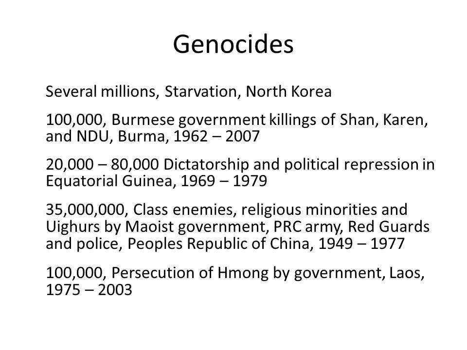 Genocides Several millions, Starvation, North Korea 100,000, Burmese government killings of Shan, Karen, and NDU, Burma, 1962 – 2007 20,000 – 80,000 Dictatorship and political repression in Equatorial Guinea, 1969 – 1979 35,000,000, Class enemies, religious minorities and Uighurs by Maoist government, PRC army, Red Guards and police, Peoples Republic of China, 1949 – 1977 100,000, Persecution of Hmong by government, Laos, 1975 – 2003