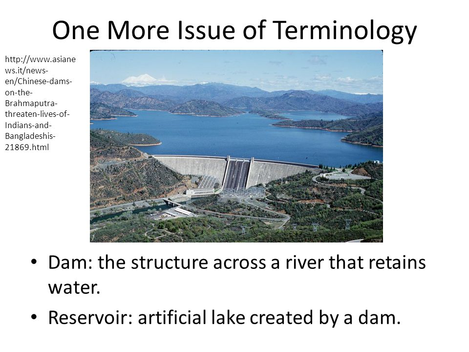 One More Issue of Terminology Dam: the structure across a river that retains water.