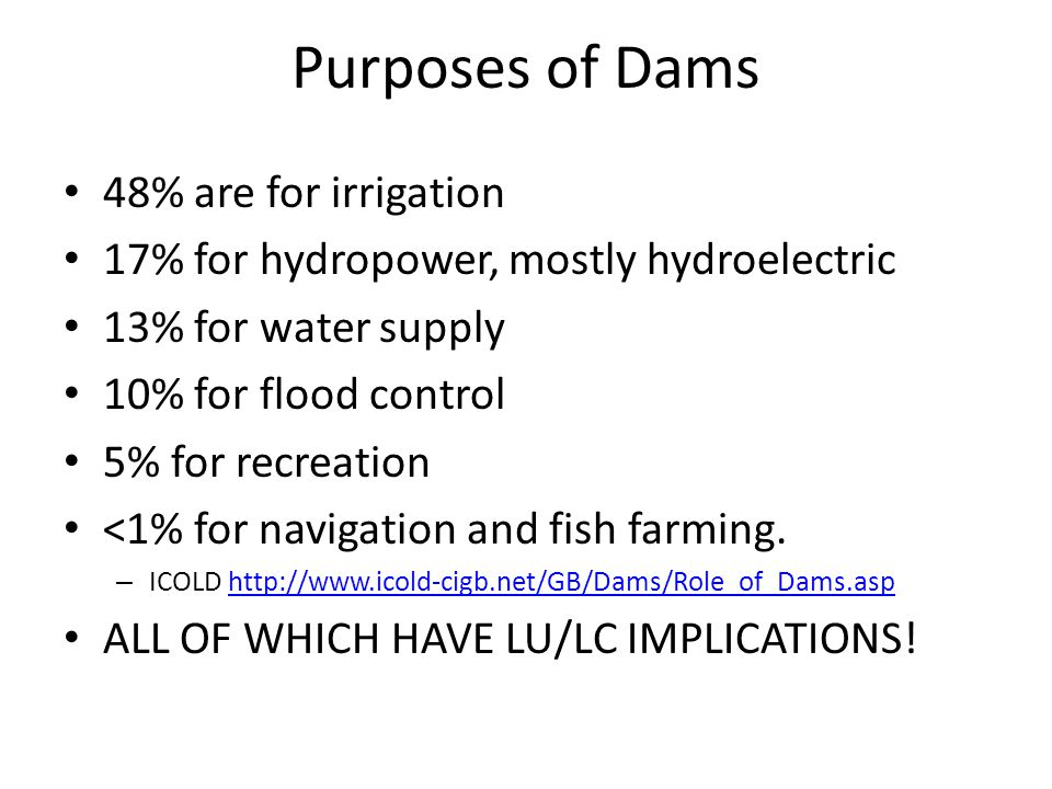 Purposes of Dams 48% are for irrigation 17% for hydropower, mostly hydroelectric 13% for water supply 10% for flood control 5% for recreation <1% for navigation and fish farming.