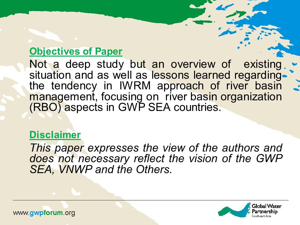 Objectives of Paper Not a deep study but an overview of existing situation and as well as lessons learned regarding the tendency in IWRM approach of river basin management, focusing on river basin organization (RBO) aspects in GWP SEA countries.