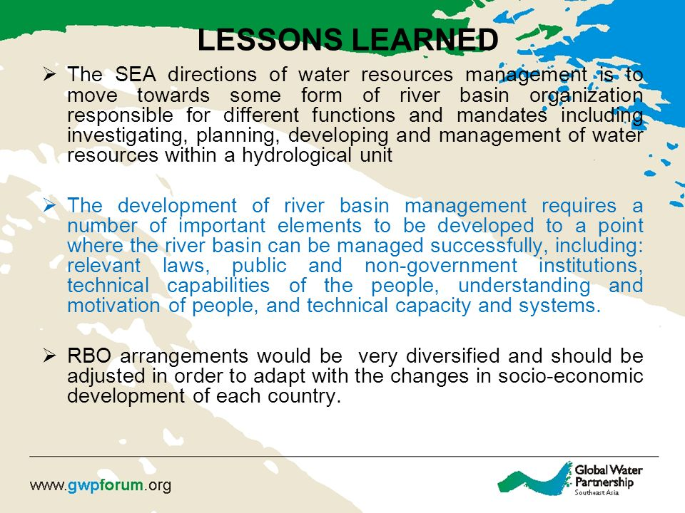LESSONS LEARNED  The SEA directions of water resources management is to move towards some form of river basin organization responsible for different functions and mandates including investigating, planning, developing and management of water resources within a hydrological unit  The development of river basin management requires a number of important elements to be developed to a point where the river basin can be managed successfully, including: relevant laws, public and non-government institutions, technical capabilities of the people, understanding and motivation of people, and technical capacity and systems.