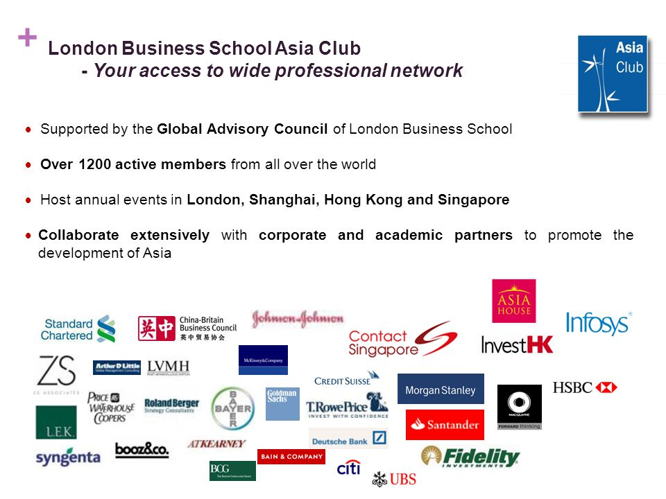 + London Business School Asia Club - Your access to wide professional network  Supported by the Global Advisory Council of London Business School  Over 1200 active members from all over the world  Host annual events in London, Shanghai, Hong Kong and Singapore  Collaborate extensively with corporate and academic partners to promote the development of Asia 3