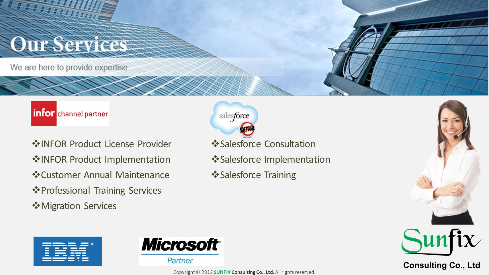  Salesforce Consultation  Salesforce Implementation  Salesforce Training  INFOR Product License Provider  INFOR Product Implementation  Customer Annual Maintenance  Professional Training Services  Migration Services Copyright © 2012 SUNFIX Consulting Co., Ltd.