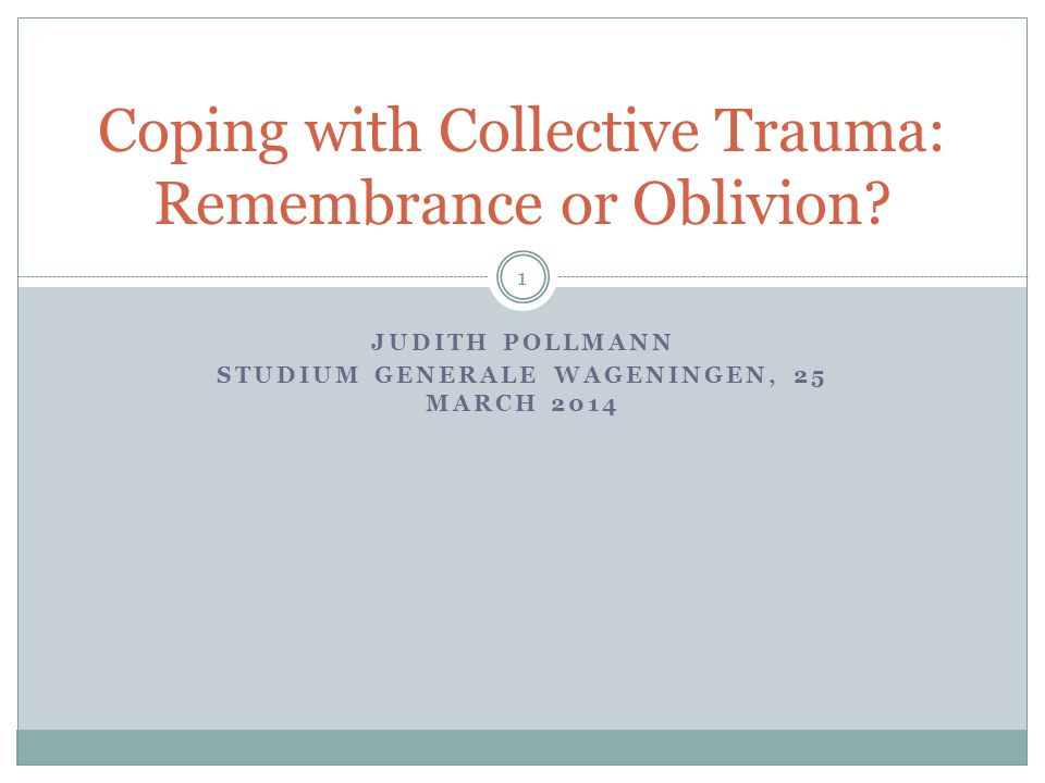 JUDITH POLLMANN STUDIUM GENERALE WAGENINGEN, 25 MARCH 2014 Coping with Collective Trauma: Remembrance or Oblivion.