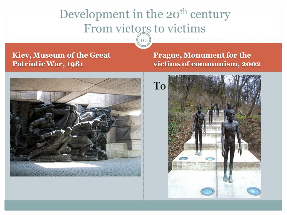 Kiev, Museum of the Great Patriotic War, 1981 Prague, Monument for the victims of communism, 2002 From victors:To victims: Development in the 20 th century From victors to victims 10