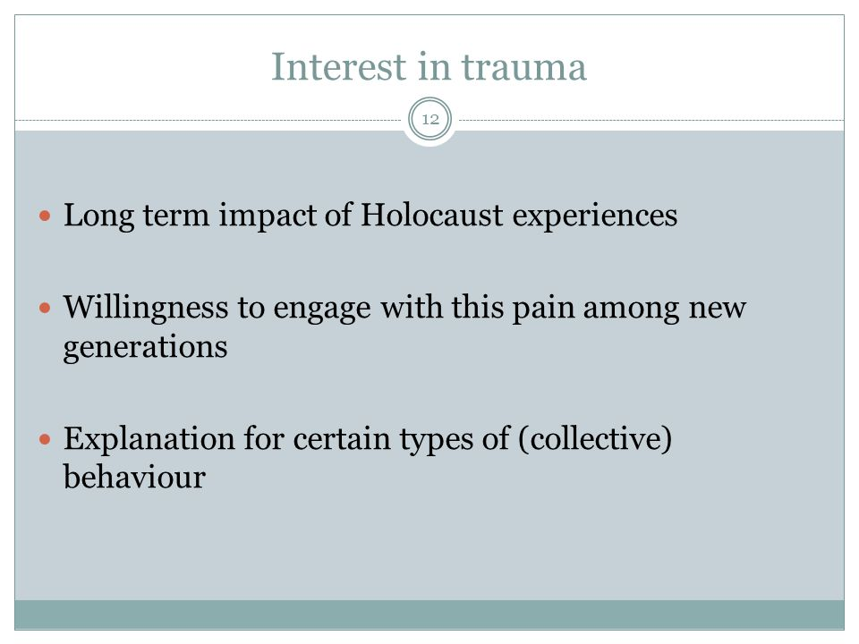 Interest in trauma Long term impact of Holocaust experiences Willingness to engage with this pain among new generations Explanation for certain types of (collective) behaviour 12