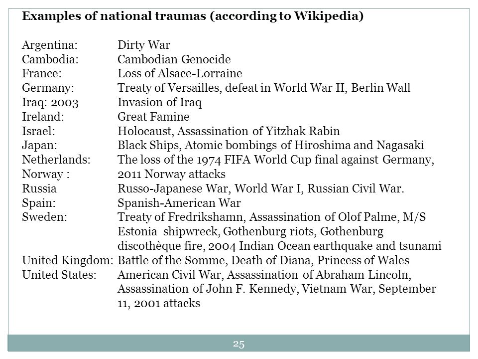 Examples of national traumas (according to Wikipedia) Argentina: Dirty War Cambodia: Cambodian Genocide France: Loss of Alsace-Lorraine Germany: Treaty of Versailles, defeat in World War II, Berlin Wall Iraq: 2003 Invasion of Iraq Ireland: Great Famine Israel: Holocaust, Assassination of Yitzhak Rabin Japan: Black Ships, Atomic bombings of Hiroshima and Nagasaki Netherlands: The loss of the 1974 FIFA World Cup final against Germany, Norway :2011 Norway attacks Russia Russo-Japanese War, World War I, Russian Civil War.