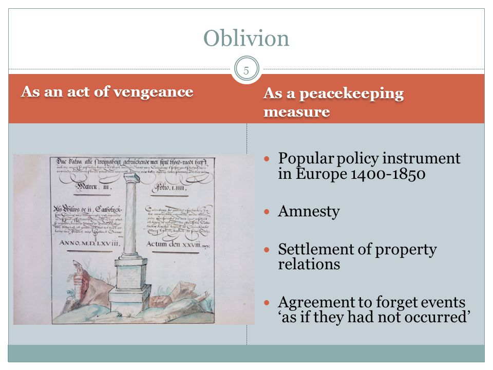 As an act of vengeance As a peacekeeping measure Popular policy instrument in Europe 1400-1850 Amnesty Settlement of property relations Agreement to forget events 'as if they had not occurred' Oblivion 5