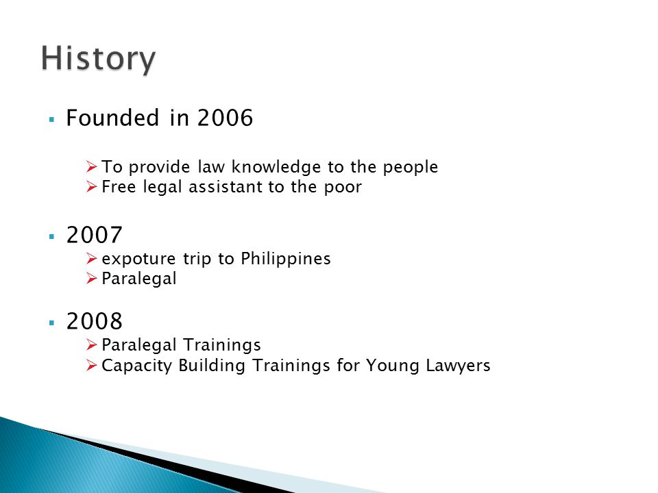  Founded in 2006  To provide law knowledge to the people  Free legal assistant to the poor  2007  expoture trip to Philippines  Paralegal  2008  Paralegal Trainings  Capacity Building Trainings for Young Lawyers