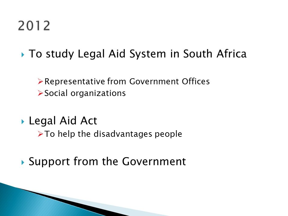  To study Legal Aid System in South Africa  Representative from Government Offices  Social organizations  Legal Aid Act  To help the disadvantages people  Support from the Government