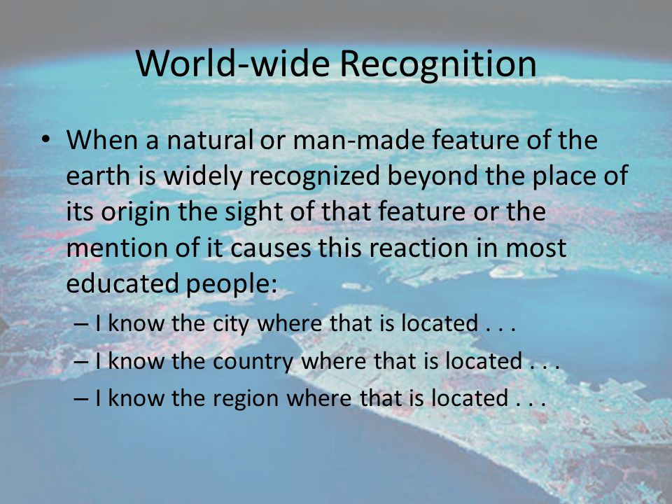 World-wide Recognition When a natural or man-made feature of the earth is widely recognized beyond the place of its origin the sight of that feature o