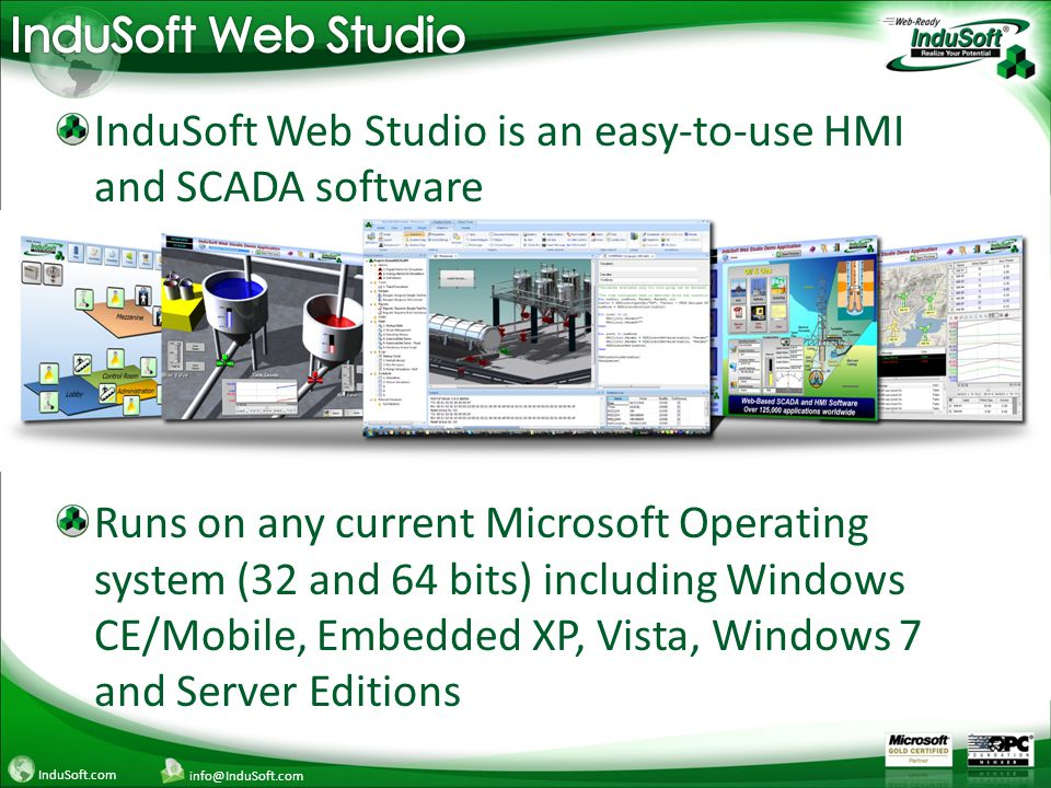 InduSoft.com info@InduSoft.com InduSoft Web Studio is an easy-to-use HMI and SCADA software Runs on any current Microsoft Operating system (32 and 64 bits) including Windows CE/Mobile, Embedded XP, Vista, Windows 7 and Server Editions