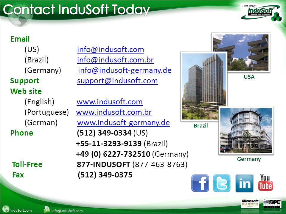 InduSoft.com info@InduSoft.com Email (US) info@indusoft.cominfo@indusoft.com (Brazil) info@indusoft.com.brinfo@indusoft.com.br (Germany) info@indusoft-germany.deinfo@indusoft-germany.de Support support@indusoft.comsupport@indusoft.com Web site (English) www.indusoft.comwww.indusoft.com (Portuguese) www.indusoft.com.brwww.indusoft.com.br (German) www.indusoft-germany.dewww.indusoft-germany.de Phone (512) 349-0334 (US) +55-11-3293-9139 (Brazil) +49 (0) 6227-732510 (Germany) Toll-Free 877-INDUSOFT (877-463-8763) Fax (512) 349-0375 Germany USA Brazil