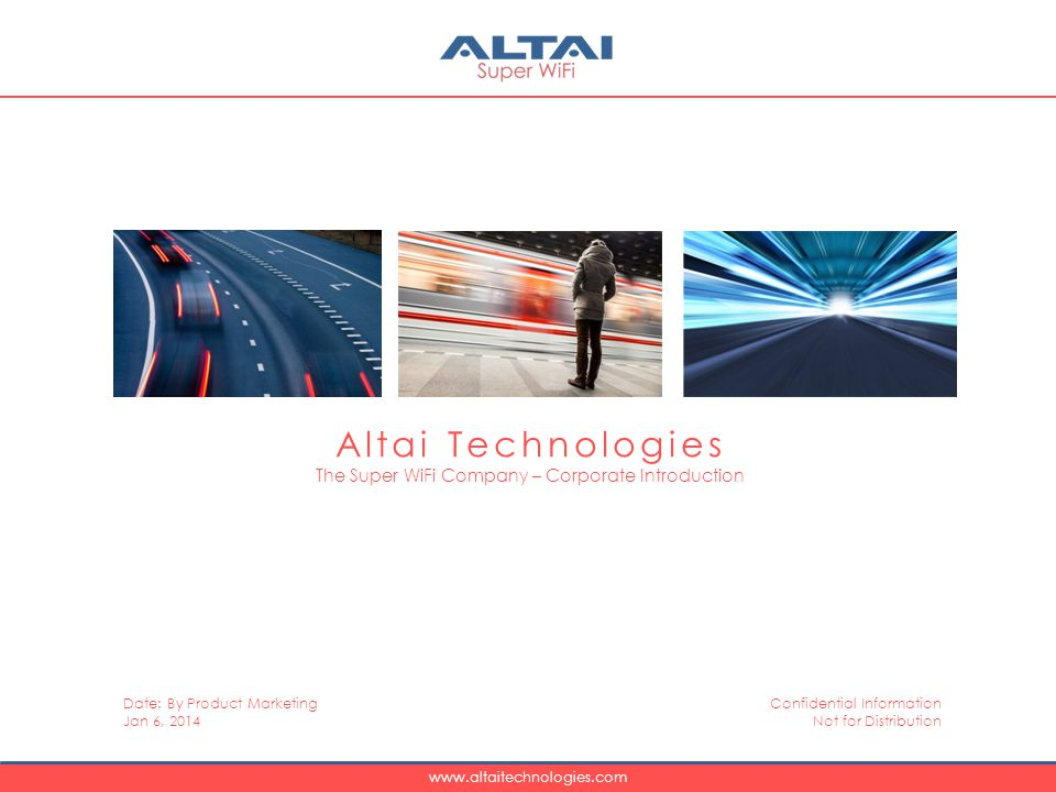 www.altaitechnologies.com Altai Technologies The Super WiFi Company – Corporate Introduction Date: By Product Marketing Jan 6, 2014 Confidential Information Not for Distribution