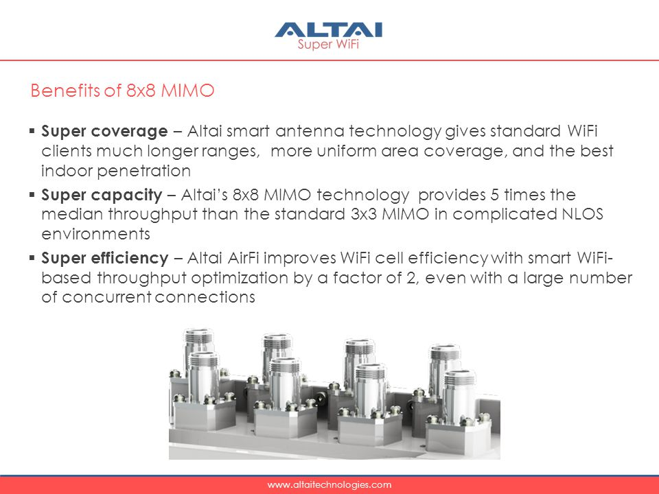 www.altaitechnologies.com  Super coverage – Altai smart antenna technology gives standard WiFi clients much longer ranges, more uniform area coverage, and the best indoor penetration  Super capacity – Altai's 8x8 MIMO technology provides 5 times the median throughput than the standard 3x3 MIMO in complicated NLOS environments  Super efficiency – Altai AirFi improves WiFi cell efficiency with smart WiFi- based throughput optimization by a factor of 2, even with a large number of concurrent connections Benefits of 8x8 MIMO