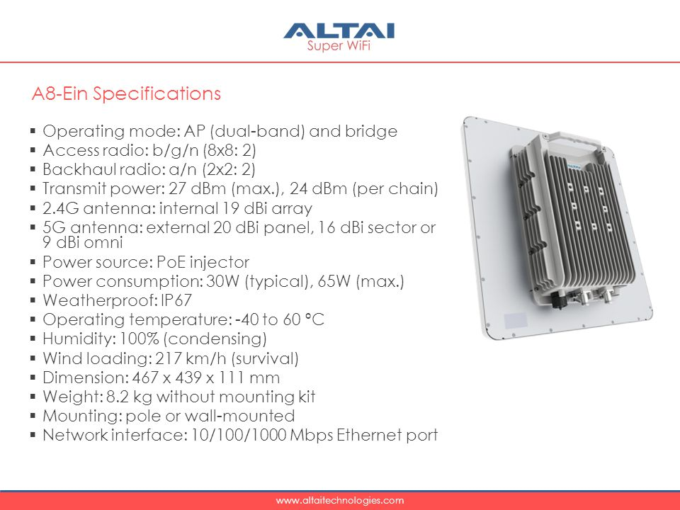www.altaitechnologies.com  Operating mode: AP (dual-band) and bridge  Access radio: b/g/n (8x8: 2)  Backhaul radio: a/n (2x2: 2)  Transmit power: 27 dBm (max.), 24 dBm (per chain)  2.4G antenna: internal 19 dBi array  5G antenna: external 20 dBi panel, 16 dBi sector or 9 dBi omni  Power source: PoE injector  Power consumption: 30W (typical), 65W (max.)  Weatherproof: IP67  Operating temperature: -40 to 60 ºC  Humidity: 100% (condensing)  Wind loading: 217 km/h (survival)  Dimension: 467 x 439 x 111 mm  Weight: 8.2 kg without mounting kit  Mounting: pole or wall-mounted  Network interface: 10/100/1000 Mbps Ethernet port A8-Ein Specifications