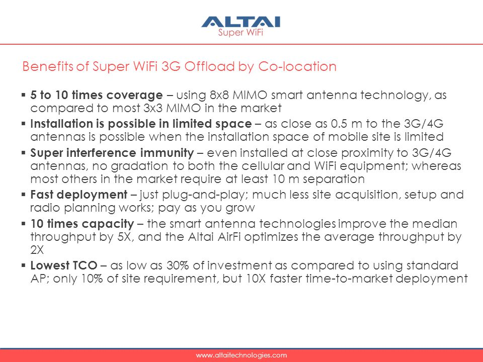 www.altaitechnologies.com  5 to 10 times coverage – using 8x8 MIMO smart antenna technology, as compared to most 3x3 MIMO in the market  Installation is possible in limited space – as close as 0.5 m to the 3G/4G antennas is possible when the installation space of mobile site is limited  Super interference immunity – even installed at close proximity to 3G/4G antennas, no gradation to both the cellular and WiFi equipment; whereas most others in the market require at least 10 m separation  Fast deployment – just plug-and-play; much less site acquisition, setup and radio planning works; pay as you grow  10 times capacity – the smart antenna technologies improve the median throughput by 5X, and the Altai AirFi optimizes the average throughput by 2X  Lowest TCO – as low as 30% of investment as compared to using standard AP; only 10% of site requirement, but 10X faster time-to-market deployment Benefits of Super WiFi 3G Offload by Co-location